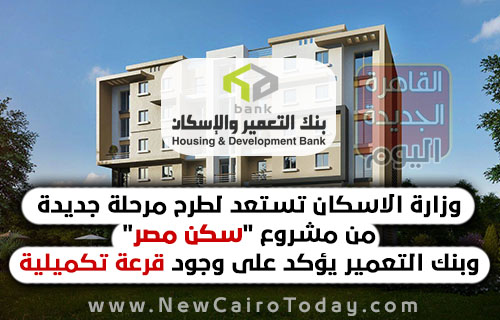 وزارة الاسكان تستعد لطرح مرحلة جديدة من مشروع سكن مصر وبنك التعمير يؤكد على وجود قرعة تكميلية