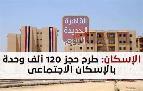 الإسكان طرح 120 الف وحدة بالإسكان الاجتماعي فى 5 مدن جديدة بالإعلان العاشر