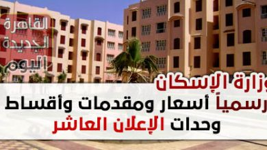وزارة الإسكان تعلن رسميا أسعار ومقدمات وأقساط وحدات الإعلان العاشر للإسكان الاجتماعى