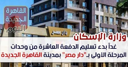 """غداً بدء تسليم الدفعة العاشرة من وحدات المرحلة الأولى بـ""""دار مصر"""" بمدينة القاهرة الجديدة"""